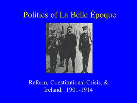 Politics of La Belle Époque Reform, Constitutional Crisis, & Ireland: 1901-1914.