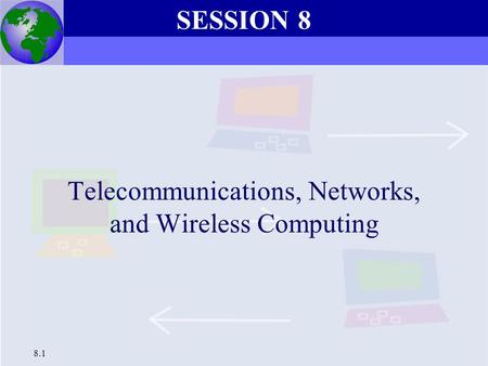 Chapter 6 Telecommunications, Networks, and Wireless Computing 8.1 Telecommunications, Networks, and Wireless Computing SESSION 8.