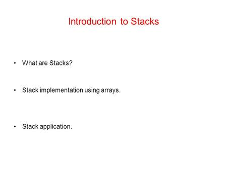 Introduction to Stacks What are Stacks? Stack implementation using arrays. Stack application.