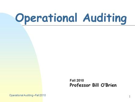 Operational Auditing--Fall 2010 1 Operational Auditing Fall 2010 Professor Bill O'Brien.