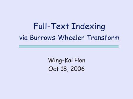 Full-Text Indexing via Burrows-Wheeler Transform Wing-Kai Hon Oct 18, 2006.