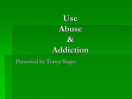 Use Abuse & Addiction Presented by Tonya Slager. Preview  Definitions  Assessment tools  Stages  MN Model  Brain/Body.