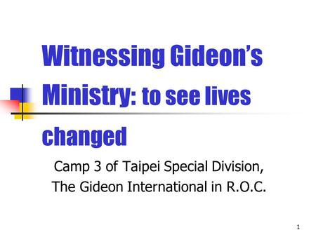 1 Witnessing Gideon's Ministry: to see lives changed Camp 3 of Taipei Special Division, The Gideon International in R.O.C.