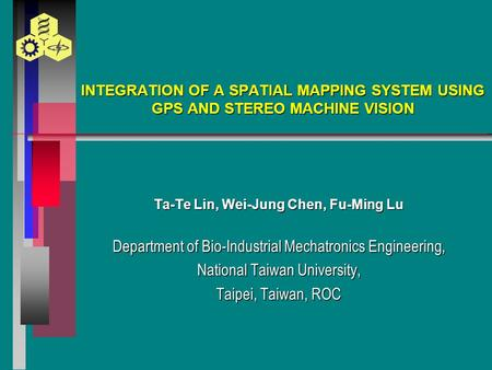 INTEGRATION OF A SPATIAL MAPPING SYSTEM USING GPS AND STEREO MACHINE VISION Ta-Te Lin, Wei-Jung Chen, Fu-Ming Lu Department of Bio-Industrial Mechatronics.