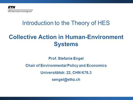 Introduction to the Theory of HES Collective Action in Human-Environment Systems Prof. Stefanie Engel Chair of Environmental Policy and Economics Universitätstr.