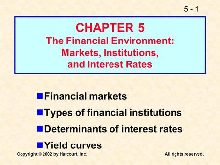 5 - 1 Copyright © 2002 by Harcourt, Inc.All rights reserved. CHAPTER 5 The Financial Environment: Markets, Institutions, and Interest Rates Financial markets.