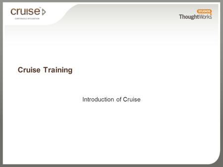 Cruise Training Introduction of Cruise. What you'll learn Cruise features Pipeline workflows Zero-configuration build grid Parallelization Usability-driven.