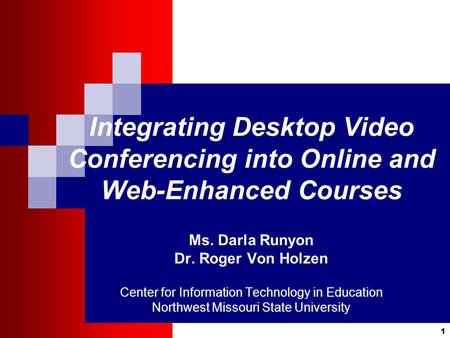 1 Integrating Desktop Video Conferencing into Online and Web-Enhanced Courses Ms. Darla Runyon Dr. Roger Von Holzen Center for Information Technology in.