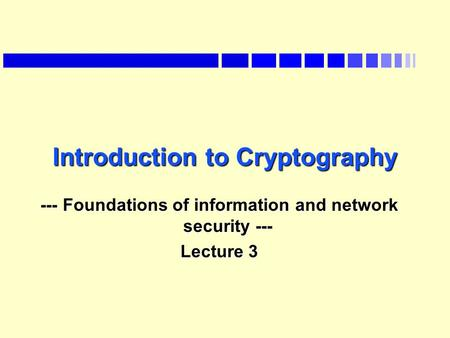 Introduction to Cryptography --- Foundations of information and network security --- Lecture 3.