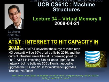 Inst.eecs.berkeley.edu/~cs61c UCB CS61C : Machine Structures Lecture 34 – Virtual Memory II 2008-04-21 Jim Cicconi of AT&T says that the surge of video.