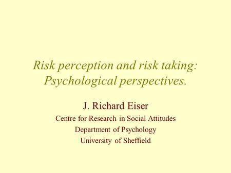 Risk perception and risk taking: Psychological perspectives. J. Richard Eiser Centre for Research in Social Attitudes Department of Psychology University.