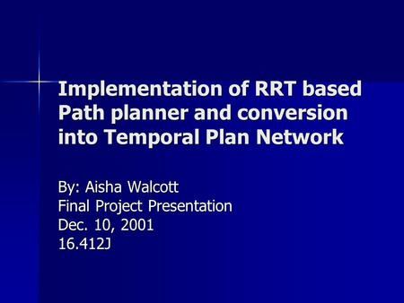 Implementation of RRT based Path planner and conversion into Temporal Plan Network By: Aisha Walcott Final Project Presentation Dec. 10, 2001 16.412J.