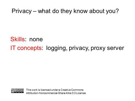 Privacy – what do they know about you? This work is licensed under a Creative Commons Attribution-Noncommercial-Share Alike 3.0 License. Skills: none IT.