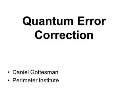 Quantum Error Correction Daniel Gottesman Perimeter Institute.