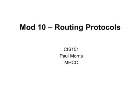 Mod 10 – Routing Protocols CIS151 Paul Morris MHCC.