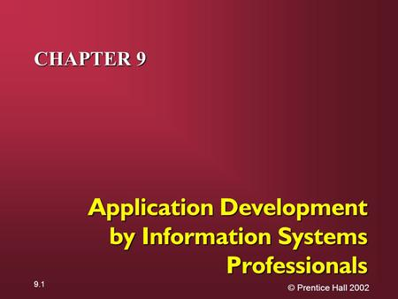 © Prentice Hall 2002 9.1 CHAPTER 9 Application Development by Information Systems Professionals.