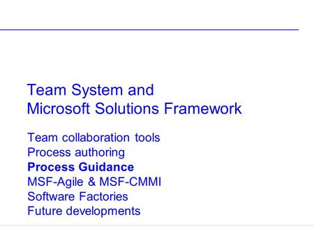 Team System and Microsoft Solutions Framework Team collaboration tools Process authoring Process Guidance MSF-Agile & MSF-CMMI Software Factories Future.