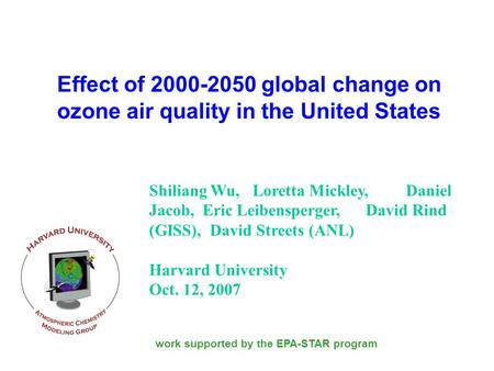 Effect of 2000-2050 global change on ozone air quality in the United States Shiliang Wu, Loretta Mickley, Daniel Jacob, Eric Leibensperger, David Rind.