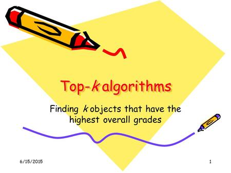 6/15/20151 Top-k algorithms Finding k objects that have the highest overall grades.