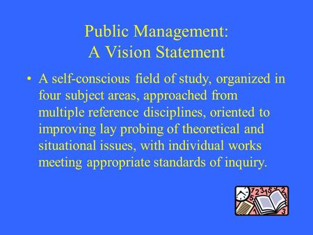 Public Management: A Vision Statement A self-conscious field of study, organized in four subject areas, approached from multiple reference disciplines,