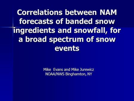 Correlations between NAM forecasts of banded snow ingredients and snowfall, for a broad spectrum of snow events Mike Evans and Mike Jurewicz NOAA/NWS Binghamton,