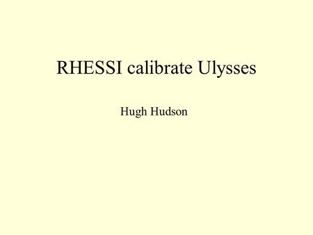 RHESSI calibrate Ulysses Hugh Hudson. Ulysses background Small scintillation counter in solar polar orbit at 5+ AU apogee Launch in 1990 Many nice solar.