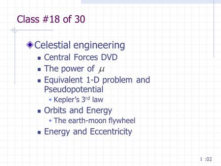 1 Class #18 of 30 Celestial engineering Central Forces DVD The power of Equivalent 1-D problem and Pseudopotential  Kepler's 3 rd law Orbits and Energy.