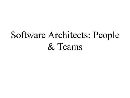 Software Architects: People & Teams. The Need The greatest architectures are the product of –A single mind or –A very small, carefully structured team.