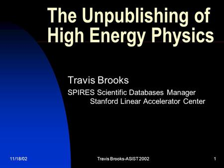11/18/02Travis Brooks-ASIST 20021 The Unpublishing of High Energy Physics Travis Brooks SPIRES Scientific Databases Manager Stanford Linear Accelerator.