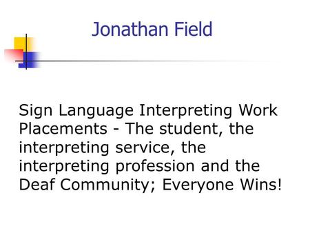 Jonathan Field Sign Language Interpreting Work Placements - The student, the interpreting service, the interpreting profession and the Deaf Community;