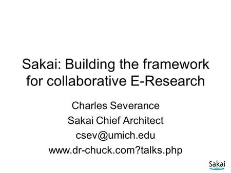 Sakai: Building the framework for collaborative E-Research Charles Severance Sakai Chief Architect