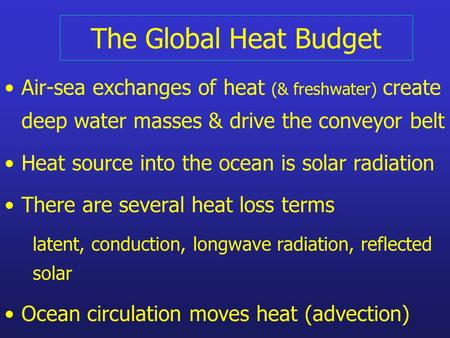 The Global Heat Budget Air-sea exchanges of heat (& freshwater) create deep water masses & drive the conveyor belt Heat source into the ocean is solar.