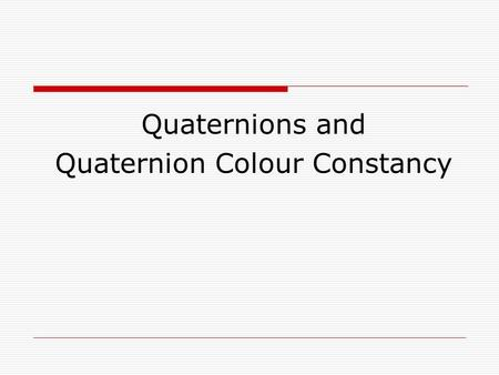 Quaternions and Quaternion Colour Constancy. Quaternions  Quaternions … Are a member of hypercomplex numbers Are a generalization of complex numbers.