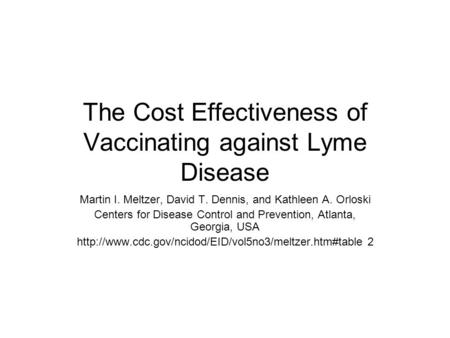 The Cost Effectiveness of Vaccinating against Lyme Disease Martin I. Meltzer, David T. Dennis, and Kathleen A. Orloski Centers for Disease Control and.