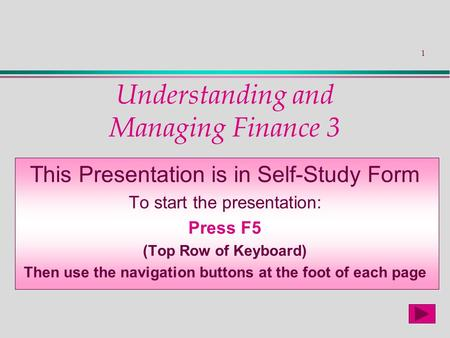 1 Understanding and Managing Finance 3 This Presentation is in Self-Study Form To start the presentation: Press F5 (Top Row of Keyboard) Then use the navigation.
