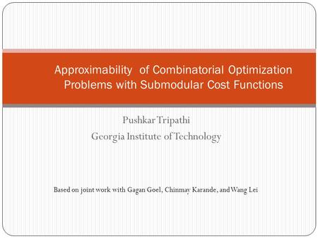 Pushkar Tripathi Georgia Institute of Technology Approximability of Combinatorial Optimization Problems with Submodular Cost Functions Based on joint work.