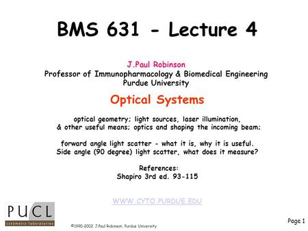 Page 1 ©1990-2002 J.Paul Robinson, Purdue University BMS 631 - Lecture 4 Optical Systems optical geometry; light sources, laser illumination, & other useful.