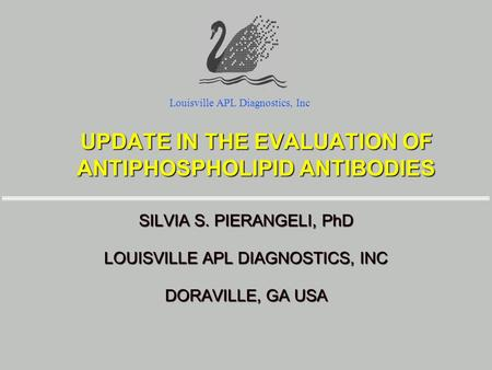 UPDATE IN THE EVALUATION OF ANTIPHOSPHOLIPID ANTIBODIES SILVIA S. PIERANGELI, PhD LOUISVILLE APL DIAGNOSTICS, INC DORAVILLE, GA USA Louisville APL Diagnostics,