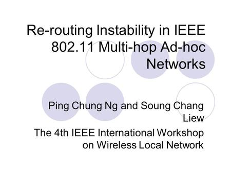 Re-routing Instability in IEEE 802.11 Multi-hop Ad-hoc Networks Ping Chung Ng and Soung Chang Liew The 4th IEEE International Workshop on Wireless Local.