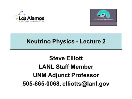 Neutrino Physics - Lecture 2 Steve Elliott LANL Staff Member UNM Adjunct Professor 505-665-0068,