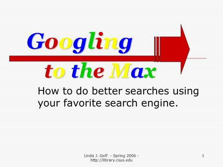 Linda J. Goff - Spring 2006 -  1 to the Maxto the Maxto the Maxto the Max How to do better searches using your favorite search engine.