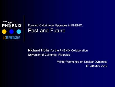 Forward Calorimeter Upgrades in PHENIX: Past and Future Richard Hollis for the PHENIX Collaboration University of California, Riverside Winter Workshop.