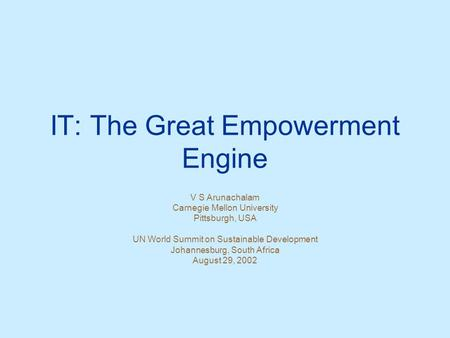 IT: The Great Empowerment Engine V S Arunachalam Carnegie Mellon University Pittsburgh, USA UN World Summit on Sustainable Development Johannesburg, South.