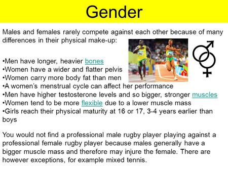 Gender Males and females rarely compete against each other because of many differences in their physical make-up: Men have longer, heavier bonesbones Women.
