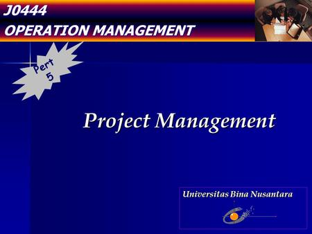 J0444 OPERATION MANAGEMENT Project Management Pert 5 Universitas Bina Nusantara.