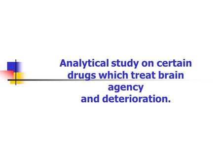 Analytical study on certain drugs which treat brain agency and deterioration.