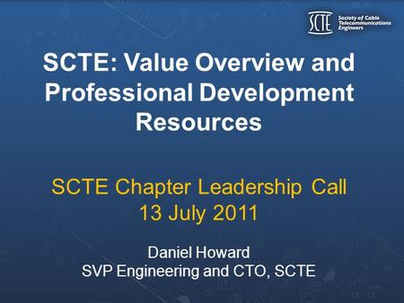 SCTE: Value Overview and Professional Development Resources SCTE Chapter Leadership Call 13 July 2011 Daniel Howard SVP Engineering and CTO, SCTE.