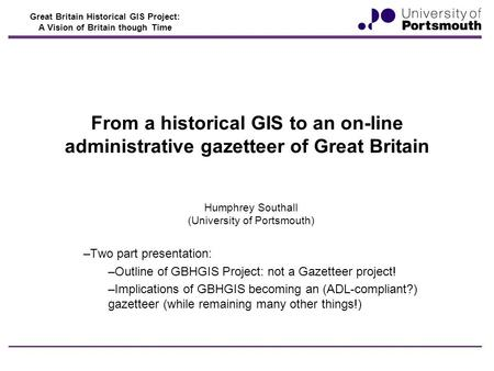 Great Britain Historical GIS Project: A Vision of Britain though Time From a historical GIS to an on-line administrative gazetteer of Great Britain Humphrey.