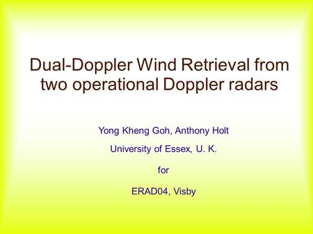 Dual-Doppler Wind Retrieval from two operational Doppler radars Yong Kheng Goh, Anthony Holt University of Essex, U. K. for ERAD04, Visby.