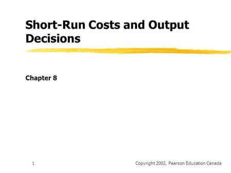 Copyright 2002, Pearson Education Canada1 Short-Run Costs and Output Decisions Chapter 8.